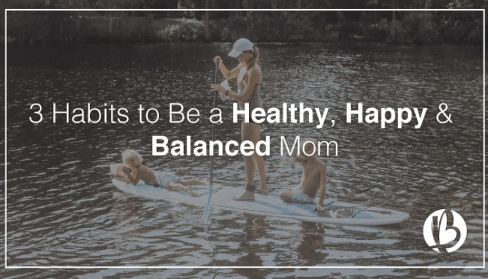 3 Habits to Be a Healthy, Happy & Balanced Mom
