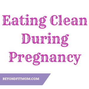 Eating clean during pregnancy, pregnancy diet