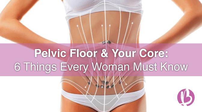 pelvic floor strengthening, kegel exercises, pelvic floor and your core